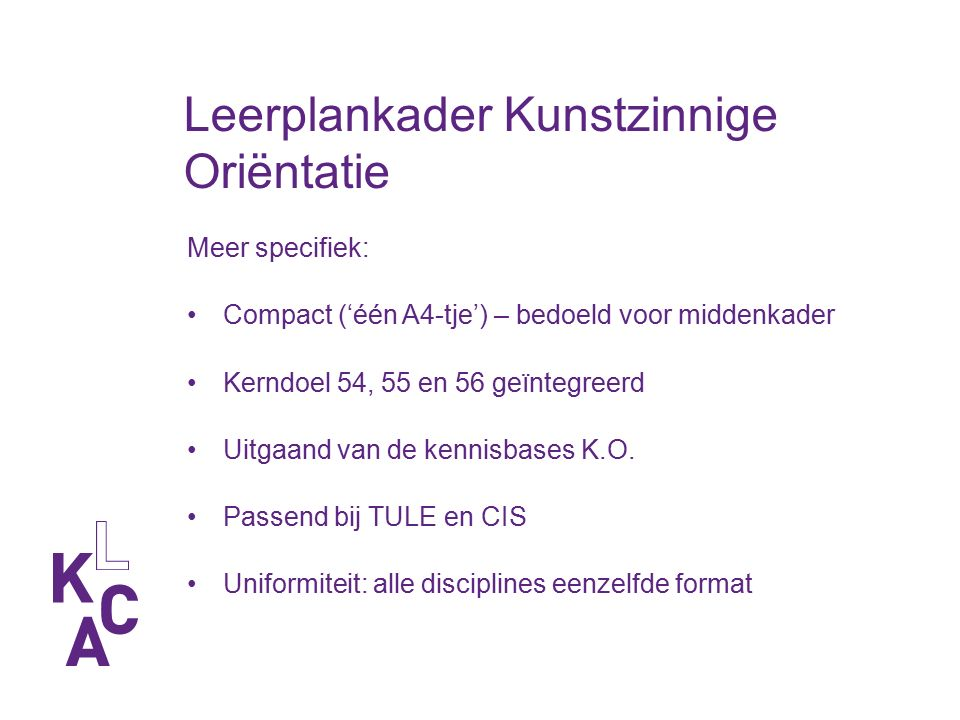 Leerplankader Kunstzinnige Oriëntatie Meer specifiek: Compact ('één A4-tje') – bedoeld voor middenkader Kerndoel 54, 55 en 56 geïntegreerd Uitgaand van de kennisbases K.O.