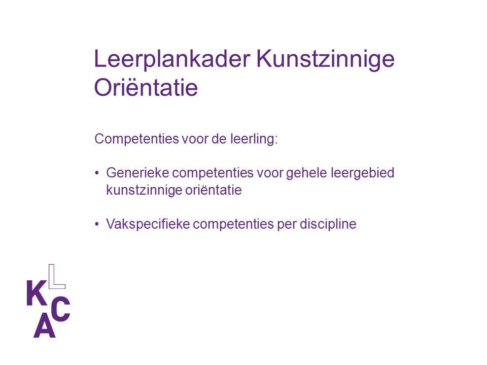 Competenties voor de leerling: Generieke competenties voor gehele leergebied kunstzinnige oriëntatie Vakspecifieke competenties per discipline Leerplankader Kunstzinnige Oriëntatie