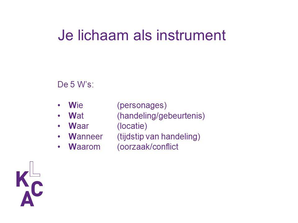 Je lichaam als instrument De 5 W's: Wie(personages) Wat(handeling/gebeurtenis) Waar(locatie) Wanneer(tijdstip van handeling) Waarom(oorzaak/conflict