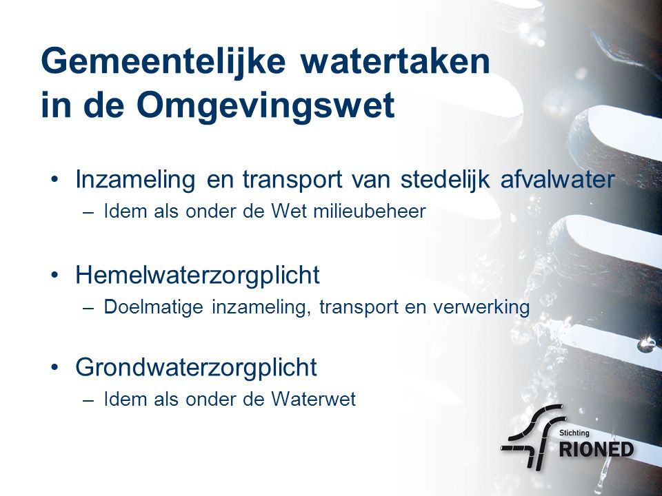 Gemeentelijke watertaken in de Omgevingswet Inzameling en transport van stedelijk afvalwater –Idem als onder de Wet milieubeheer Hemelwaterzorgplicht –Doelmatige inzameling, transport en verwerking Grondwaterzorgplicht –Idem als onder de Waterwet