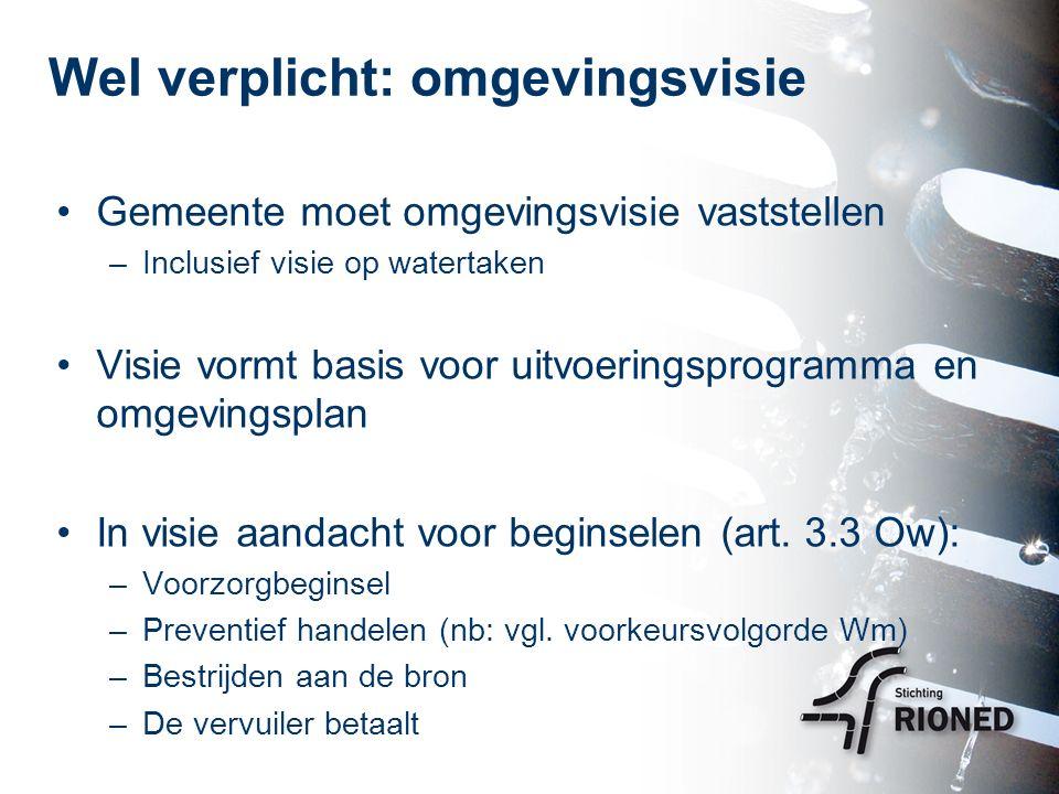 Wel verplicht: omgevingsvisie Gemeente moet omgevingsvisie vaststellen –Inclusief visie op watertaken Visie vormt basis voor uitvoeringsprogramma en omgevingsplan In visie aandacht voor beginselen (art.