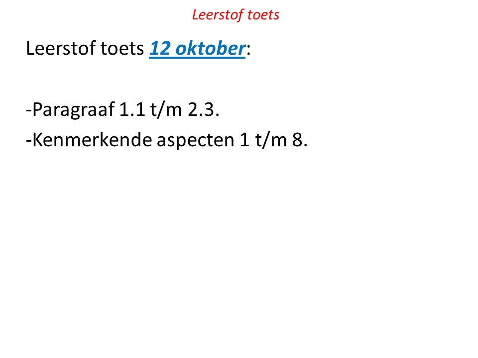 Leerstof toets Leerstof toets 12 oktober: -Paragraaf 1.1 t/m 2.3. -Kenmerkende aspecten 1 t/m 8.