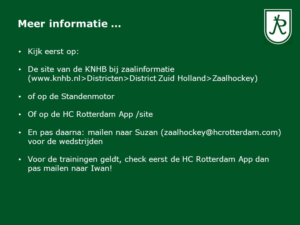Meer informatie … Kijk eerst op: De site van de KNHB bij zaalinformatie (www.knhb.nl>Districten>District Zuid Holland>Zaalhockey) of op de Standenmotor Of op de HC Rotterdam App /site En pas daarna: mailen naar Suzan (zaalhockey@hcrotterdam.com) voor de wedstrijden Voor de trainingen geldt, check eerst de HC Rotterdam App dan pas mailen naar Iwan!
