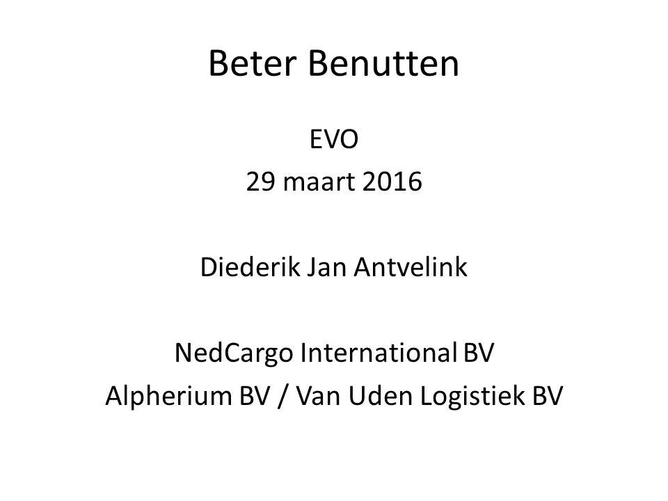 Beter Benutten EVO 29 maart 2016 Diederik Jan Antvelink NedCargo International BV Alpherium BV / Van Uden Logistiek BV