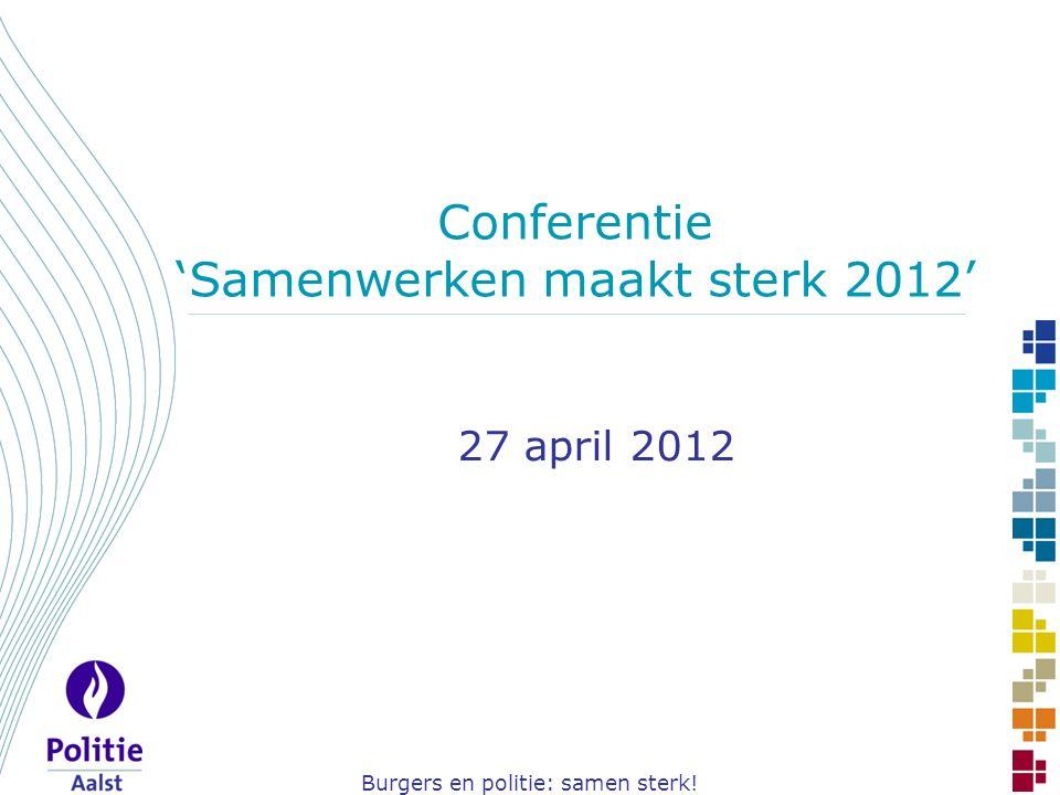 Burgers en politie: samen sterk! Conferentie 'Samenwerken maakt sterk 2012' 27 april 2012