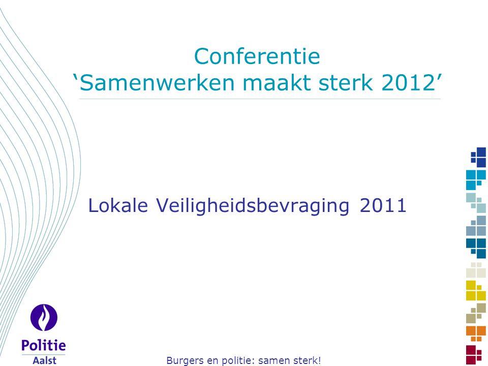 Burgers en politie: samen sterk! Conferentie 'Samenwerken maakt sterk 2012' Lokale Veiligheidsbevraging 2011