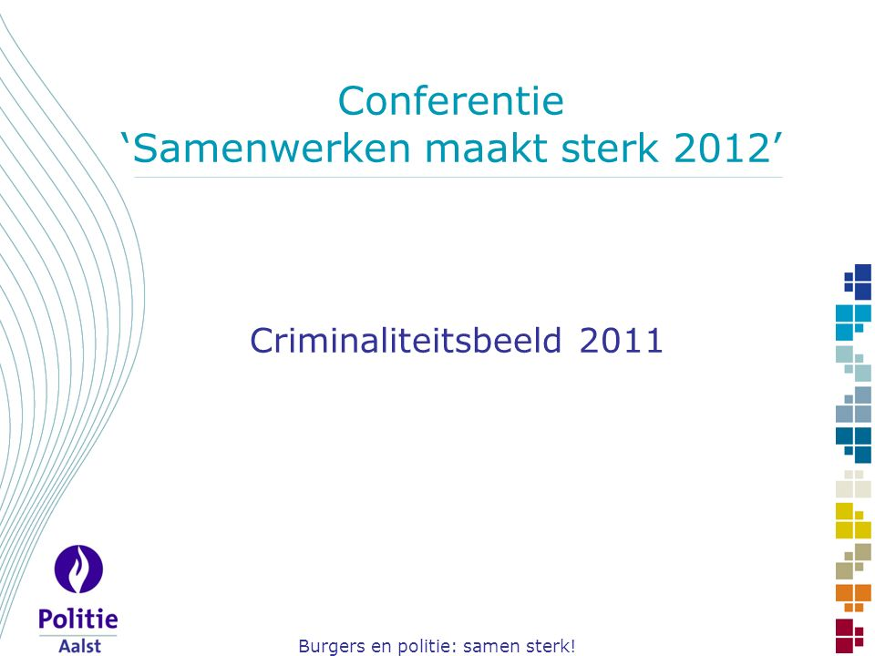 Burgers en politie: samen sterk! Conferentie 'Samenwerken maakt sterk 2012' Criminaliteitsbeeld 2011