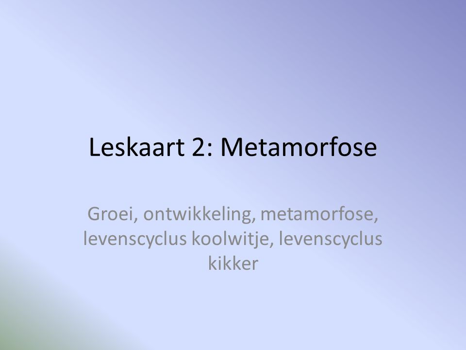 Leskaart 2: Metamorfose Groei, ontwikkeling, metamorfose, levenscyclus koolwitje, levenscyclus kikker