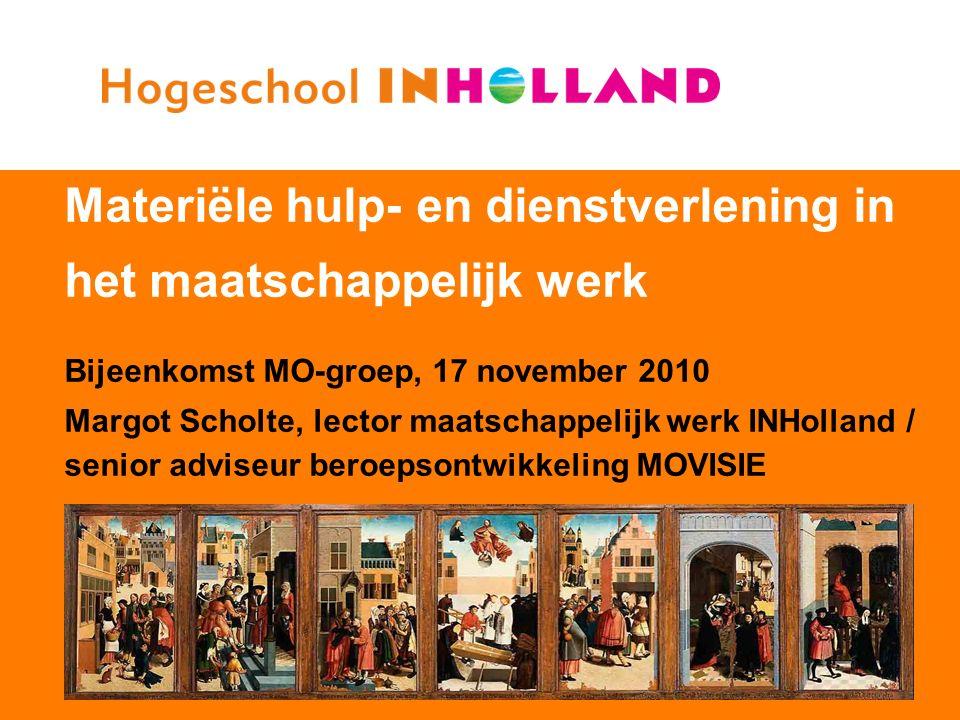 Materiële hulp- en dienstverlening in het maatschappelijk werk Bijeenkomst MO-groep, 17 november 2010 Margot Scholte, lector maatschappelijk werk INHolland / senior adviseur beroepsontwikkeling MOVISIE