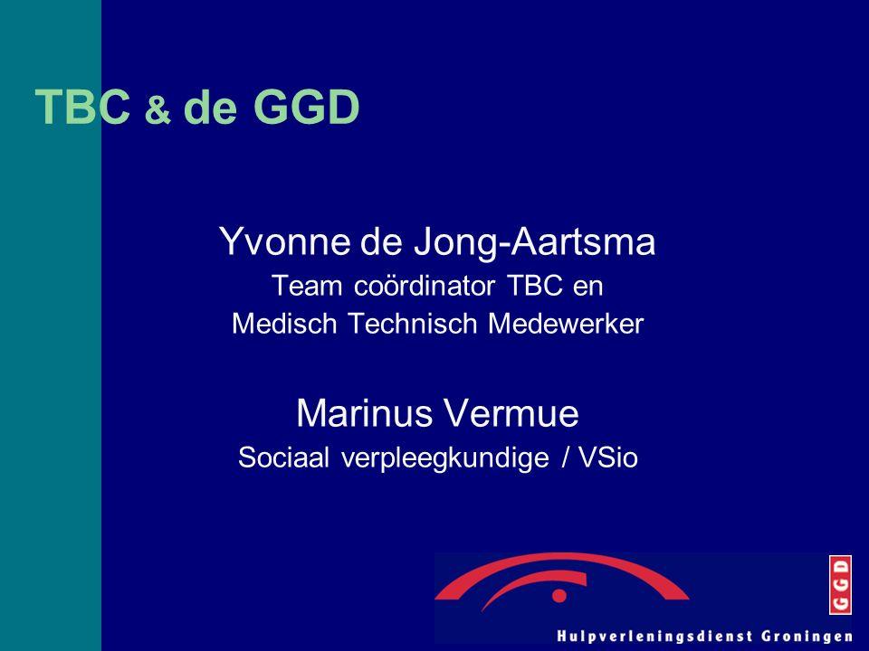 TBC & de GGD Yvonne de Jong-Aartsma Team coördinator TBC en Medisch Technisch Medewerker Marinus Vermue Sociaal verpleegkundige / VSio