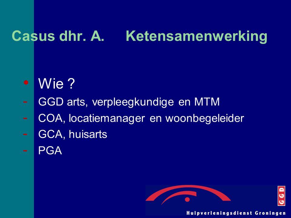 Casus dhr. A. Ketensamenwerking Wie ? - GGD arts, verpleegkundige en MTM - COA, locatiemanager en woonbegeleider - GCA, huisarts - PGA
