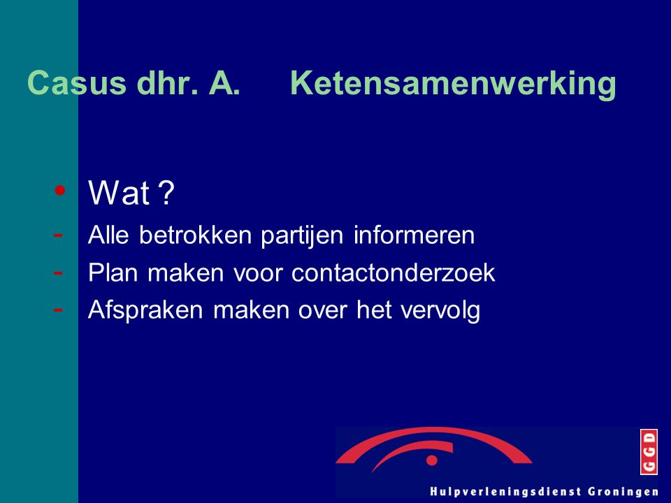 Casus dhr. A. Ketensamenwerking Wat ? - Alle betrokken partijen informeren - Plan maken voor contactonderzoek - Afspraken maken over het vervolg