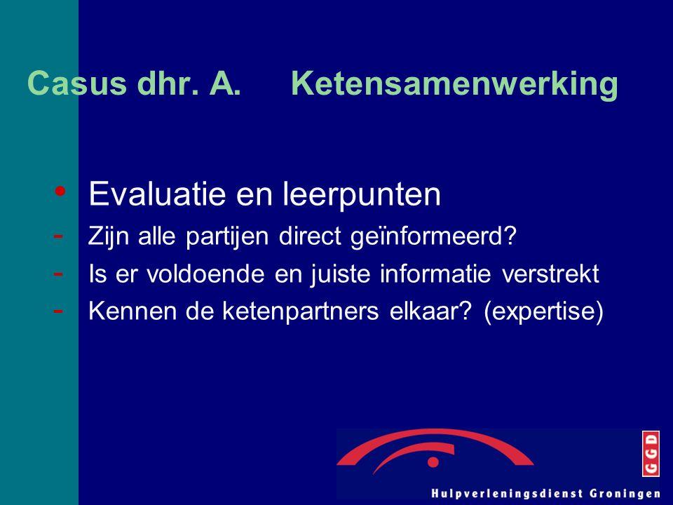 Casus dhr. A. Ketensamenwerking Evaluatie en leerpunten - Zijn alle partijen direct geïnformeerd? - Is er voldoende en juiste informatie verstrekt - K