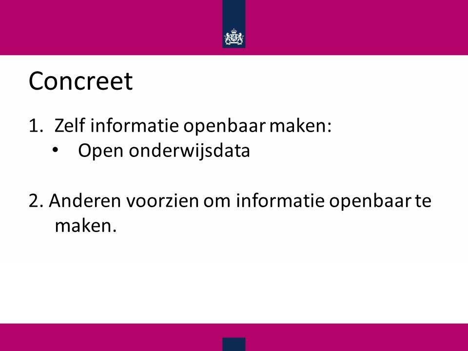 Concreet 1.Zelf informatie openbaar maken: Open onderwijsdata 2.