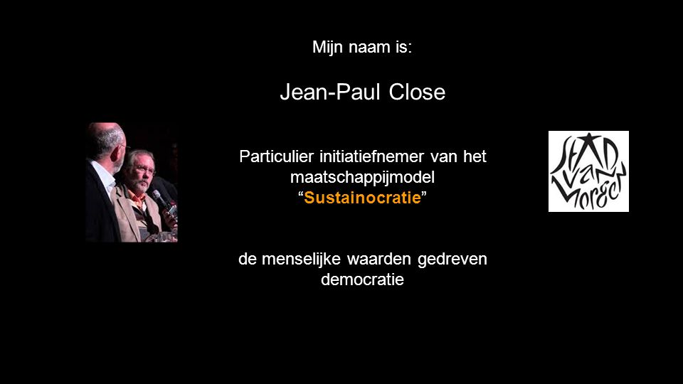 Mijn naam is: Jean-Paul Close Particulier initiatiefnemer van het maatschappijmodel Sustainocratie de menselijke waarden gedreven democratie