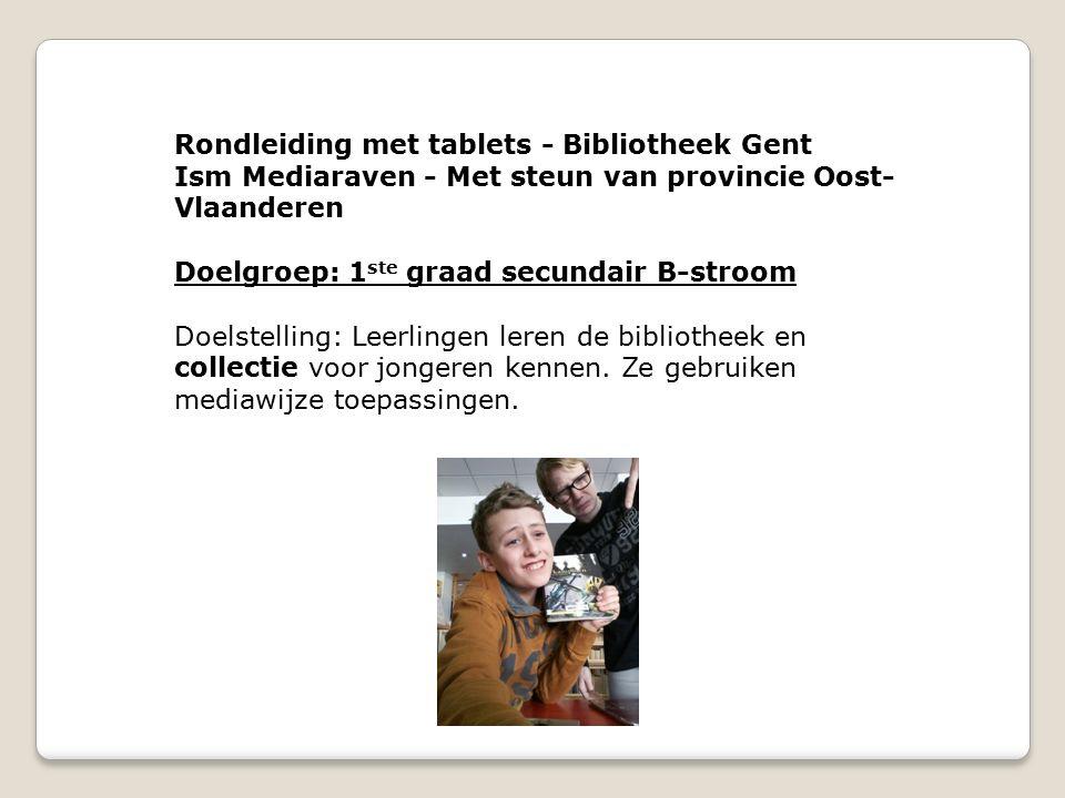 Rondleiding met tablets - Bibliotheek Gent Ism Mediaraven - Met steun van provincie Oost- Vlaanderen Doelgroep: 1 ste graad secundair B-stroom Doelstelling: Leerlingen leren de bibliotheek en collectie voor jongeren kennen.