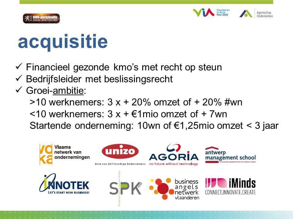 Financieel gezonde kmo's met recht op steun Bedrijfsleider met beslissingsrecht Groei-ambitie: >10 werknemers: 3 x + 20% omzet of + 20% #wn <10 werknemers: 3 x + €1mio omzet of + 7wn Startende onderneming: 10wn of €1,25mio omzet < 3 jaar acquisitie