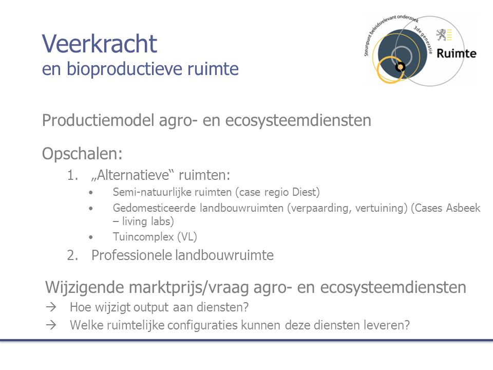 """Productiemodel agro- en ecosysteemdiensten Opschalen: 1.""""Alternatieve ruimten: Semi-natuurlijke ruimten (case regio Diest) Gedomesticeerde landbouwruimten (verpaarding, vertuining) (Cases Asbeek – living labs) Tuincomplex (VL) 2.Professionele landbouwruimte Wijzigende marktprijs/vraag agro- en ecosysteemdiensten  Hoe wijzigt output aan diensten."""