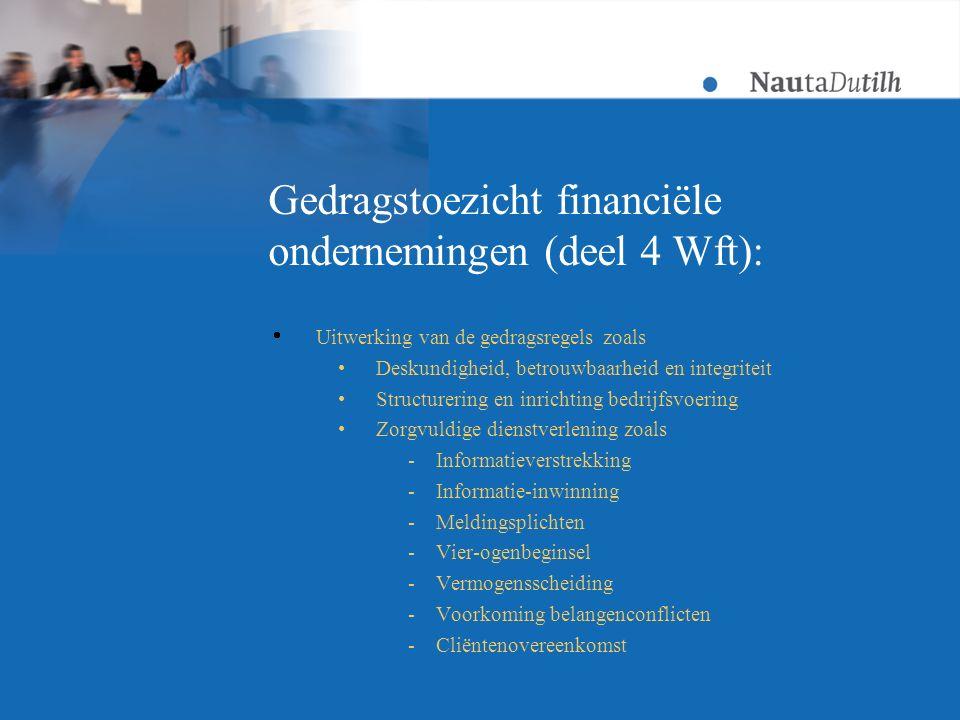 Gedragstoezicht financiële ondernemingen (deel 4 Wft):  Uitwerking van de gedragsregels zoals Deskundigheid, betrouwbaarheid en integriteit Structurering en inrichting bedrijfsvoering Zorgvuldige dienstverlening zoals -Informatieverstrekking -Informatie-inwinning -Meldingsplichten -Vier-ogenbeginsel -Vermogensscheiding -Voorkoming belangenconflicten -Cliëntenovereenkomst