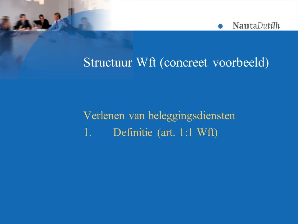 Structuur Wft (concreet voorbeeld) Verlenen van beleggingsdiensten 1.Definitie (art. 1:1 Wft)