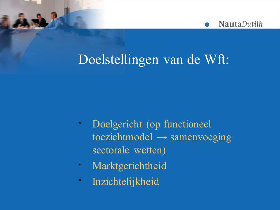 Doelstellingen van de Wft: * Doelgericht (op functioneel toezichtmodel → samenvoeging sectorale wetten) * Marktgerichtheid * Inzichtelijkheid