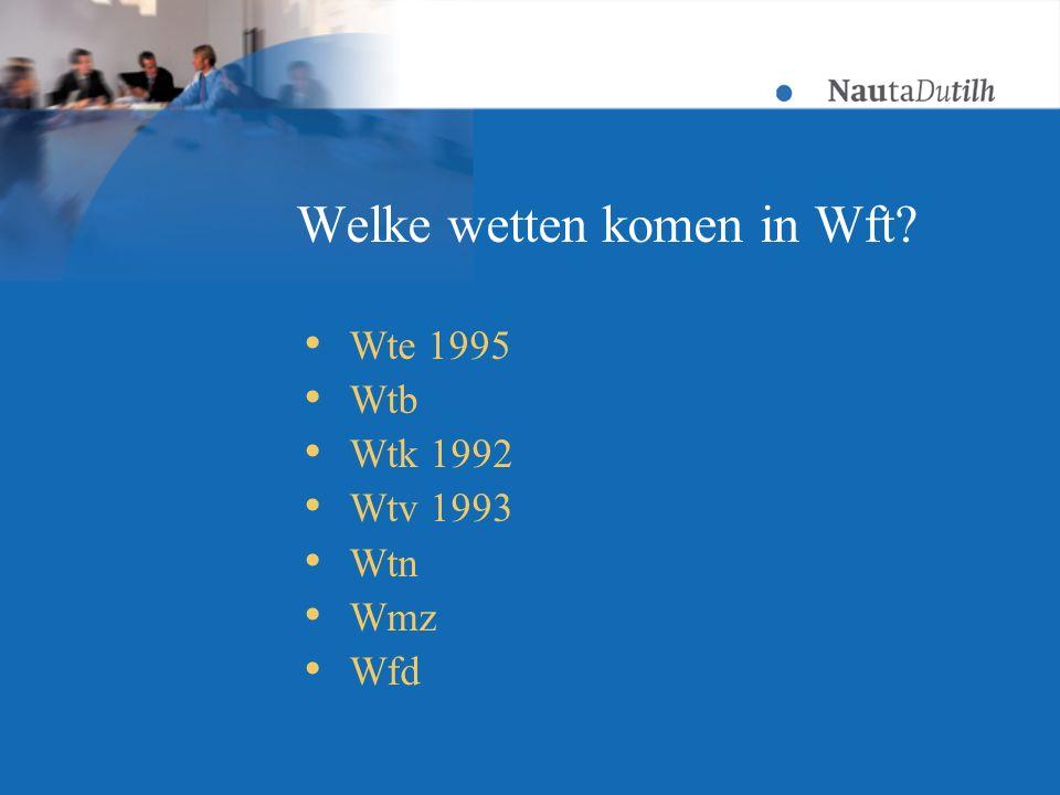 Welke wetten komen in Wft?  Wte 1995  Wtb  Wtk 1992  Wtv 1993  Wtn  Wmz  Wfd