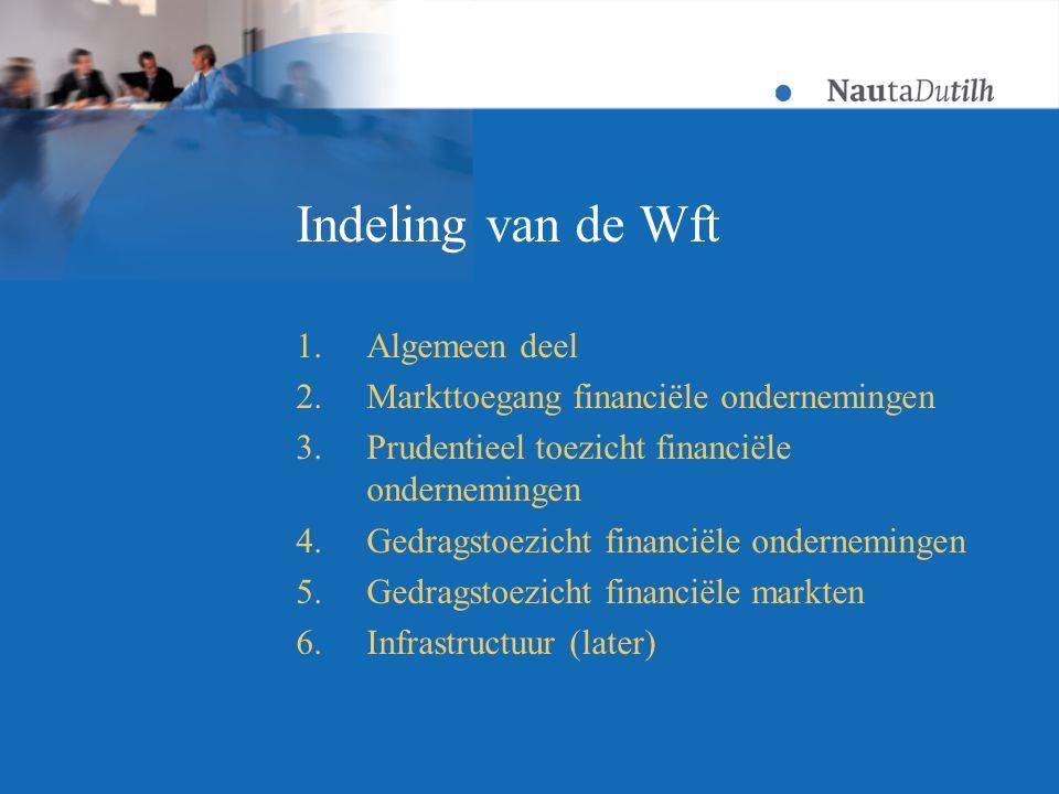 Indeling van de Wft 1.Algemeen deel 2.Markttoegang financiële ondernemingen 3.Prudentieel toezicht financiële ondernemingen 4.Gedragstoezicht financiële ondernemingen 5.Gedragstoezicht financiële markten 6.Infrastructuur (later)