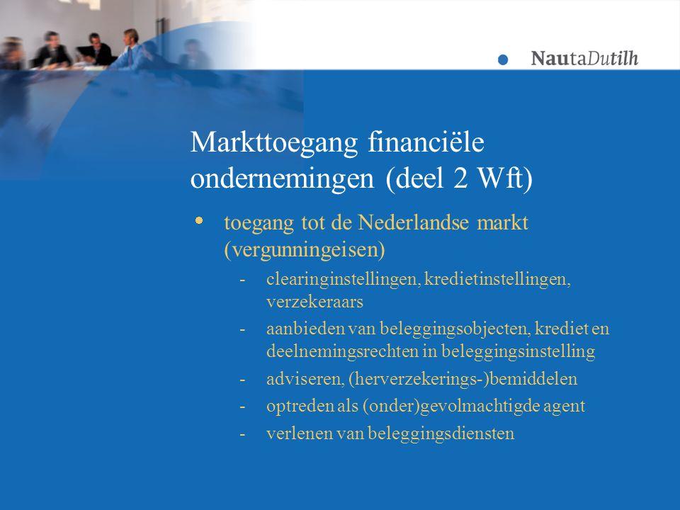 Markttoegang financiële ondernemingen (deel 2 Wft)  toegang tot de Nederlandse markt (vergunningeisen) -clearinginstellingen, kredietinstellingen, verzekeraars -aanbieden van beleggingsobjecten, krediet en deelnemingsrechten in beleggingsinstelling -adviseren, (herverzekerings-)bemiddelen -optreden als (onder)gevolmachtigde agent -verlenen van beleggingsdiensten