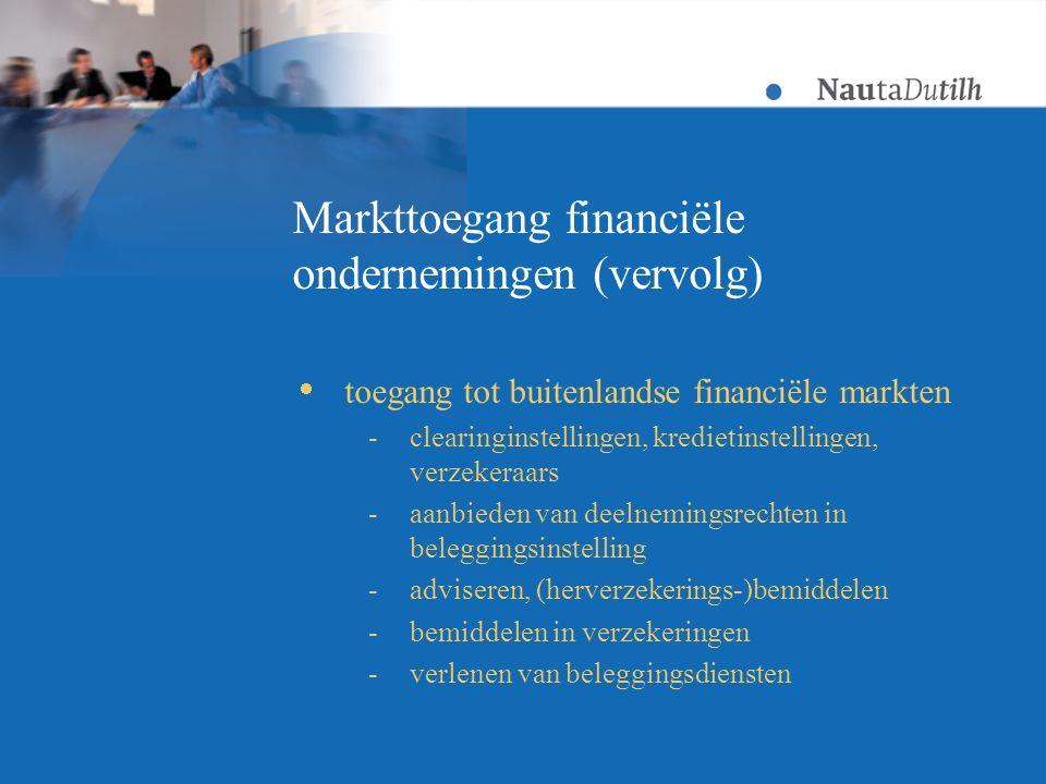 Markttoegang financiële ondernemingen (vervolg)  toegang tot buitenlandse financiële markten -clearinginstellingen, kredietinstellingen, verzekeraars -aanbieden van deelnemingsrechten in beleggingsinstelling -adviseren, (herverzekerings-)bemiddelen -bemiddelen in verzekeringen -verlenen van beleggingsdiensten
