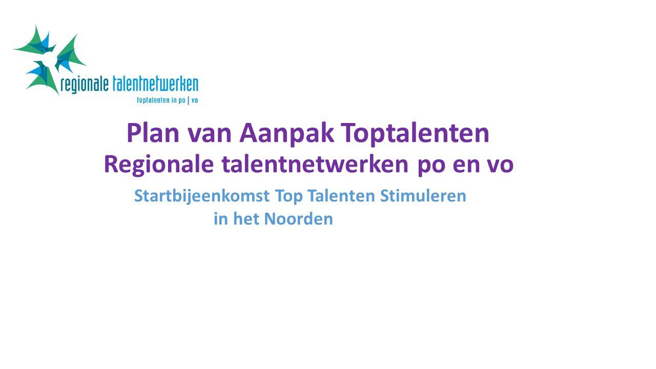 Plan van Aanpak Toptalenten Regionale talentnetwerken po en vo Startbijeenkomst Top Talenten Stimuleren in het Noorden