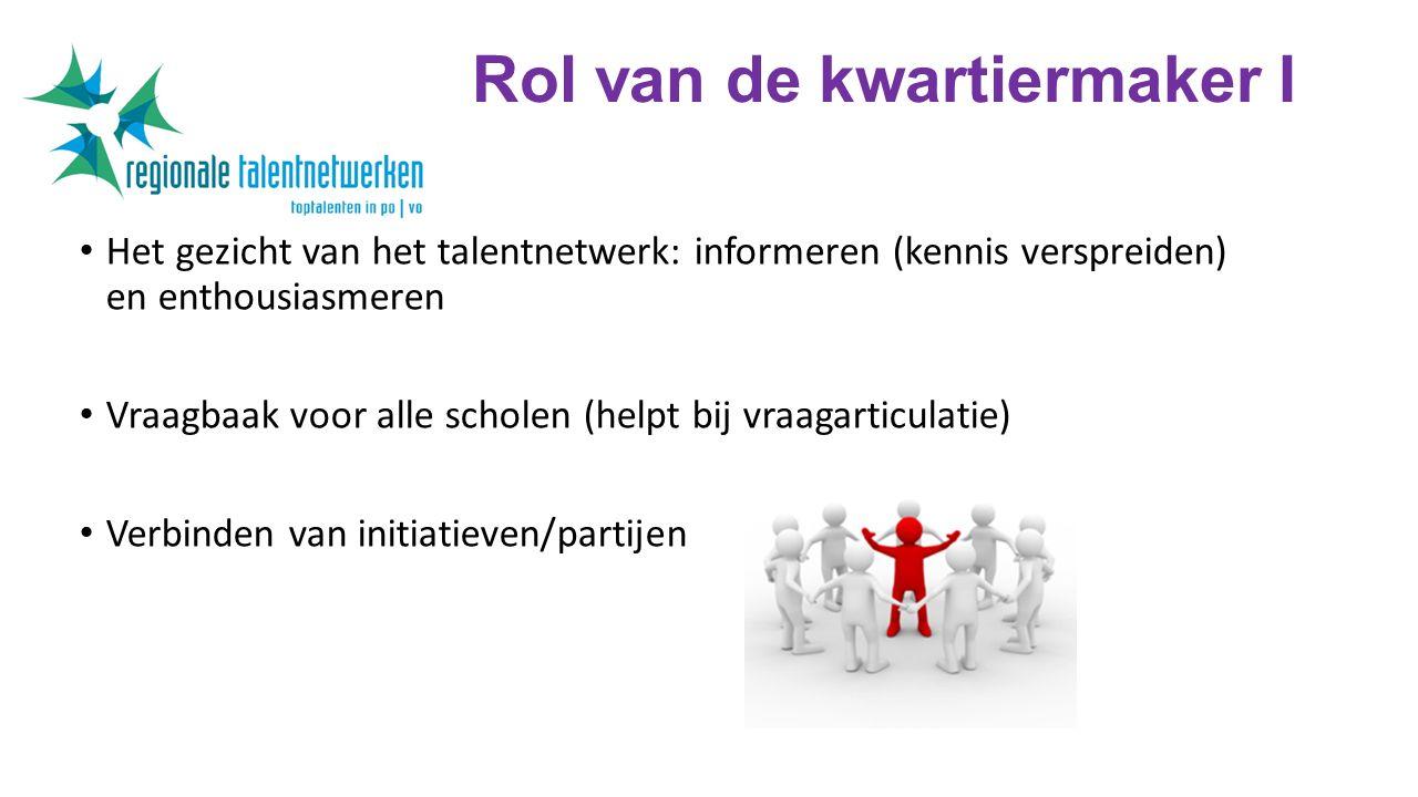 Rol van de kwartiermaker I Het gezicht van het talentnetwerk: informeren (kennis verspreiden) en enthousiasmeren Vraagbaak voor alle scholen (helpt bij vraagarticulatie) Verbinden van initiatieven/partijen