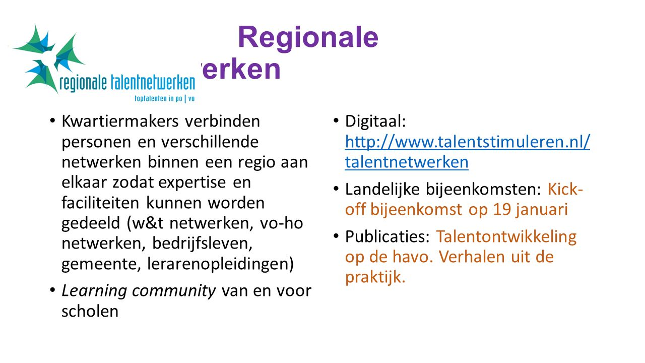 T Regionale Talentnetwerken Kwartiermakers verbinden personen en verschillende netwerken binnen een regio aan elkaar zodat expertise en faciliteiten kunnen worden gedeeld (w&t netwerken, vo-ho netwerken, bedrijfsleven, gemeente, lerarenopleidingen) Learning community van en voor scholen Digitaal: http://www.talentstimuleren.nl/ talentnetwerken http://www.talentstimuleren.nl/ talentnetwerken Landelijke bijeenkomsten: Kick- off bijeenkomst op 19 januari Publicaties: Talentontwikkeling op de havo.