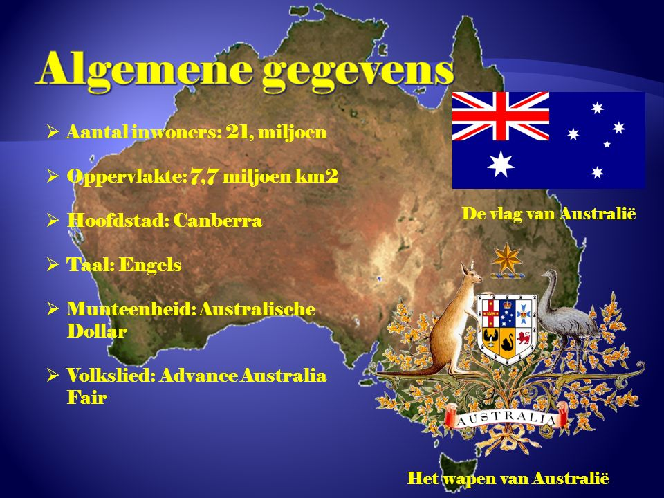  Aantal inwoners: 21, miljoen  Oppervlakte: 7,7 miljoen km2  Hoofdstad: Canberra  Taal: Engels  Munteenheid: Australische Dollar  Volkslied: Advance Australia Fair De vlag van Australië Het wapen van Australië