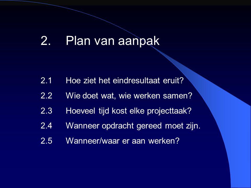 2.Plan van aanpak 2.1Hoe ziet het eindresultaat eruit? 2.2Wie doet wat, wie werken samen? 2.3Hoeveel tijd kost elke projecttaak? 2.4Wanneer opdracht g