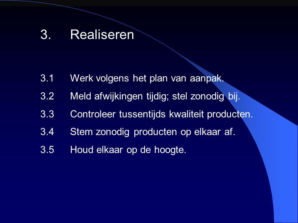 3.Realiseren 3.1Werk volgens het plan van aanpak. 3.2Meld afwijkingen tijdig; stel zonodig bij. 3.3Controleer tussentijds kwaliteit producten. 3.4Stem