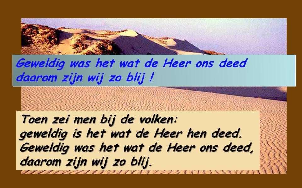 Psalm 126 (125) Geweldig was het wat de Heer ons deed, daarom zijn wij zo blij ! De Heer bracht Sions ballingen terug: het was alsof wij droomden. Toe
