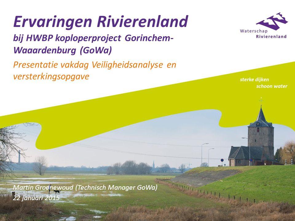 Ervaringen Rivierenland bij HWBP koploperproject Gorinchem- Waaardenburg (GoWa) Presentatie vakdag Veiligheidsanalyse en versterkingsopgave Martin Groenewoud (Technisch Manager GoWa) 22 januari 2015
