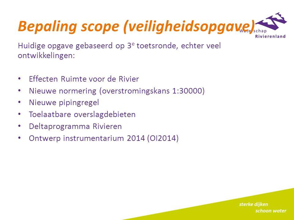 Bepaling scope (veiligheidsopgave) Huidige opgave gebaseerd op 3 e toetsronde, echter veel ontwikkelingen: Effecten Ruimte voor de Rivier Nieuwe normering (overstromingskans 1:30000) Nieuwe pipingregel Toelaatbare overslagdebieten Deltaprogramma Rivieren Ontwerp instrumentarium 2014 (OI2014)