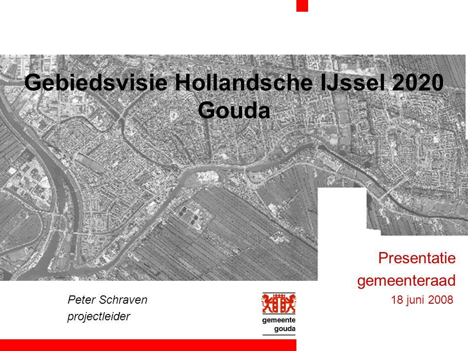 Gebiedsvisie Hollandsche IJssel 2020 Gouda Presentatie gemeenteraad Peter Schraven 18 juni 2008 projectleider