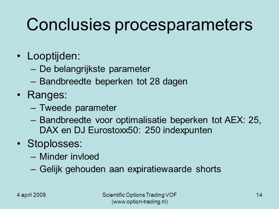 4 april 2009Scientific Options Trading VOF (www.option-trading.nl) 14 Conclusies procesparameters Looptijden: –De belangrijkste parameter –Bandbreedte