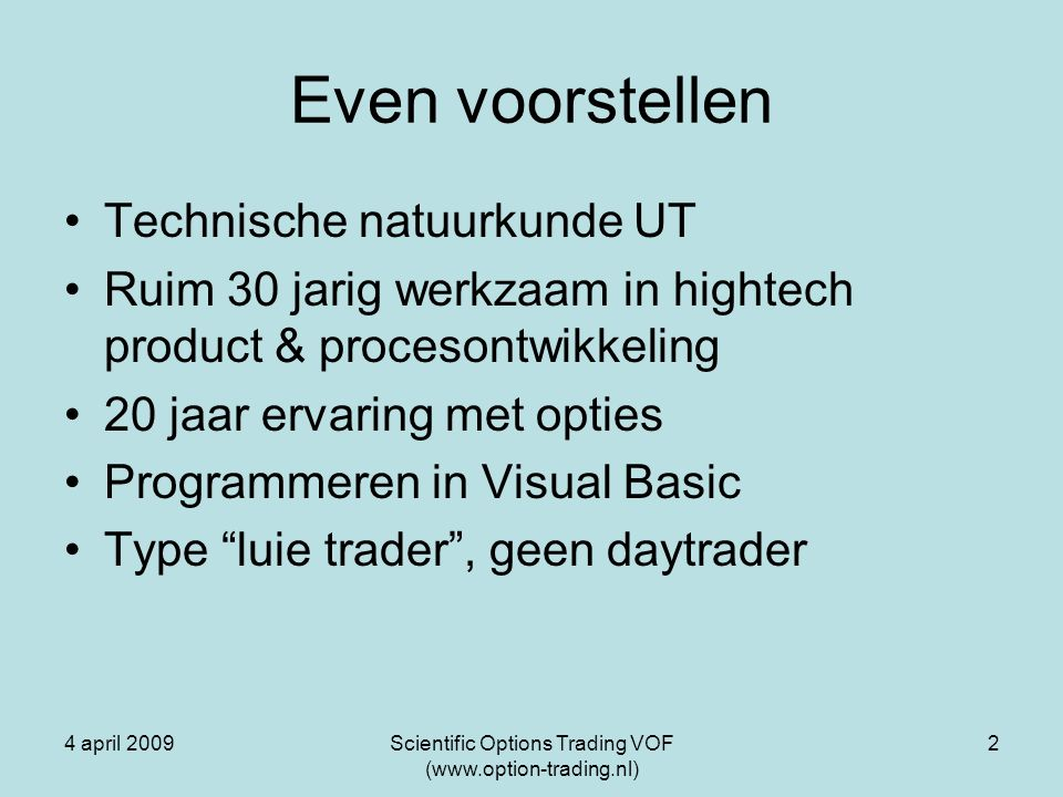 4 april 2009Scientific Options Trading VOF (www.option-trading.nl) 2 Even voorstellen Technische natuurkunde UT Ruim 30 jarig werkzaam in hightech pro