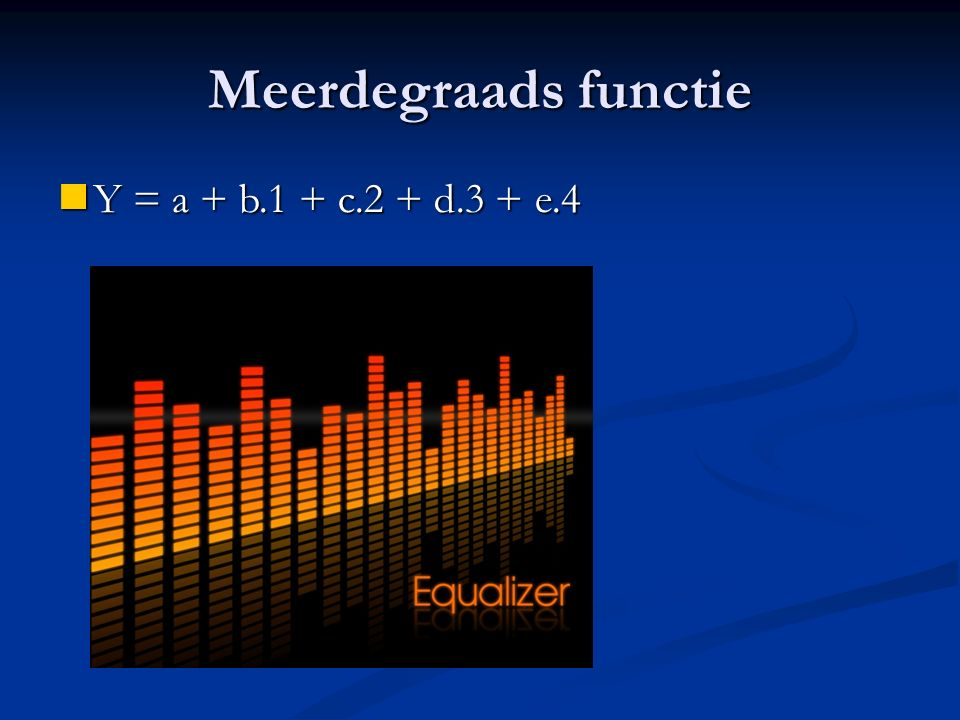 Meerdegraads functie Y = a + b.1 + c.2 + d.3 + e.4 Y = a + b.1 + c.2 + d.3 + e.4