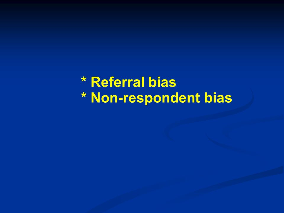 * Referral bias * Non-respondent bias