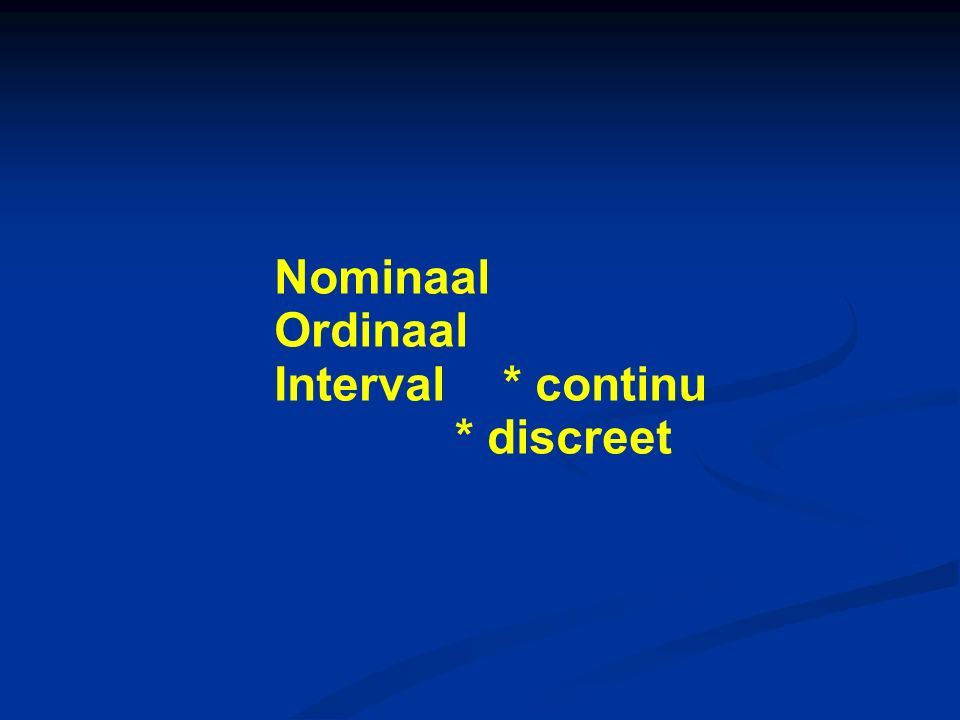 Nominaal Ordinaal Interval * continu * discreet