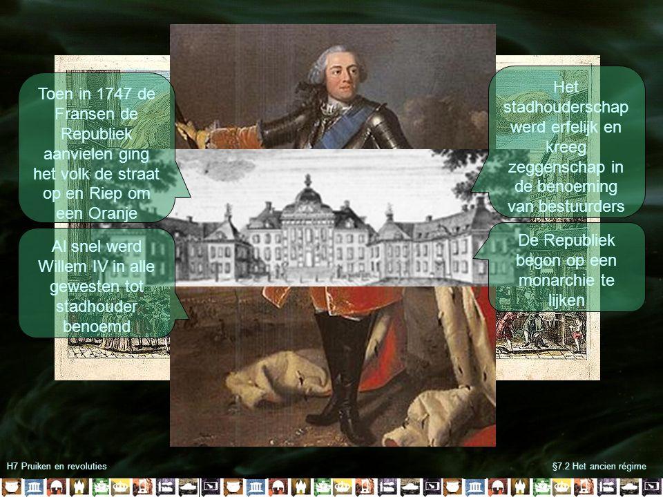 H7 Pruiken en revoluties§7.2 Het ancien régime Toen in 1747 de Fransen de Republiek aanvielen ging het volk de straat op en Riep om een Oranje Al snel werd Willem IV in alle gewesten tot stadhouder benoemd Het stadhouderschap werd erfelijk en kreeg zeggenschap in de benoeming van bestuurders De Republiek begon op een monarchie te lijken
