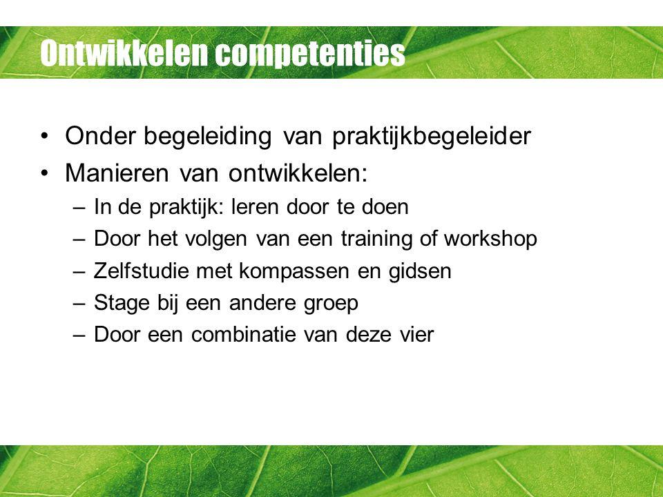 Ontwikkelen competenties Onder begeleiding van praktijkbegeleider Manieren van ontwikkelen: –In de praktijk: leren door te doen –Door het volgen van e