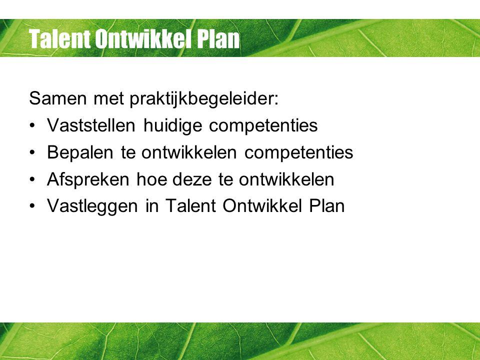 Talent Ontwikkel Plan Samen met praktijkbegeleider: Vaststellen huidige competenties Bepalen te ontwikkelen competenties Afspreken hoe deze te ontwikk