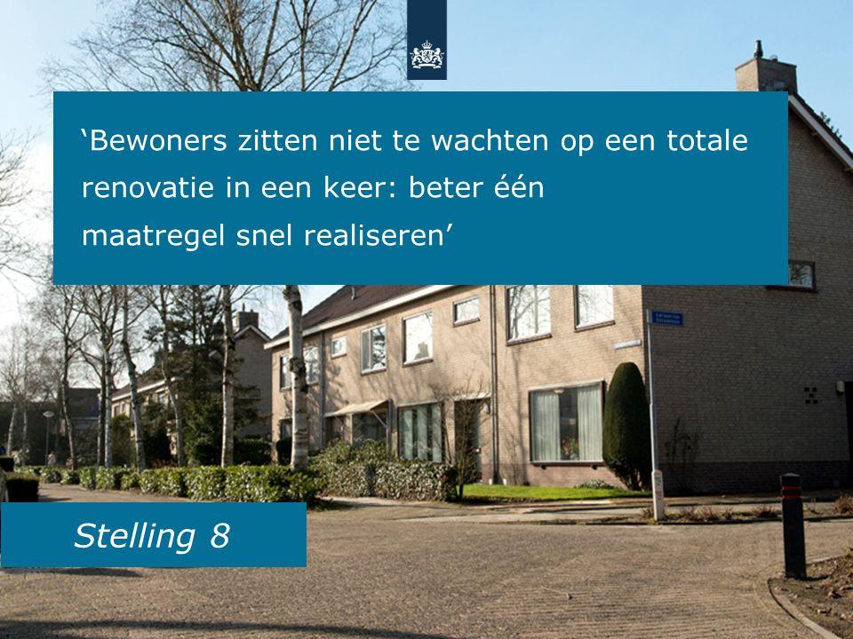 Stelling 8 'Bewoners zitten niet te wachten op een totale renovatie in een keer: beter één maatregel snel realiseren'