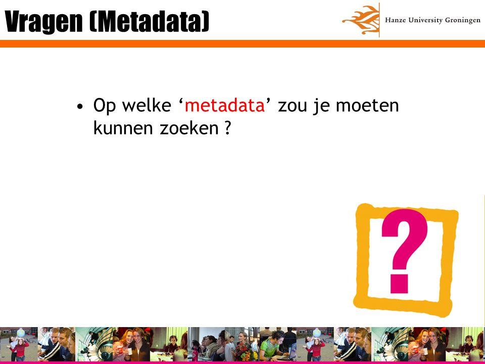 Vragen (Metadata) Op welke 'metadata' zou je moeten kunnen zoeken