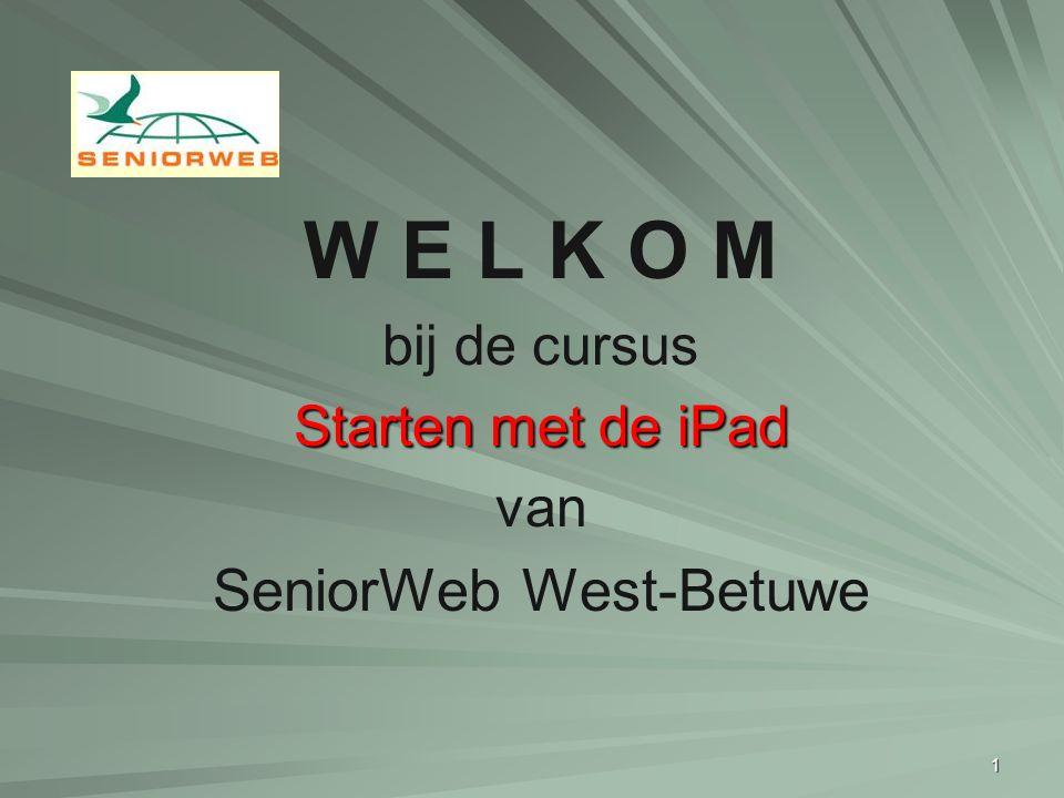 1 W E L K O M bij de cursus Starten met de iPad van SeniorWeb West-Betuwe